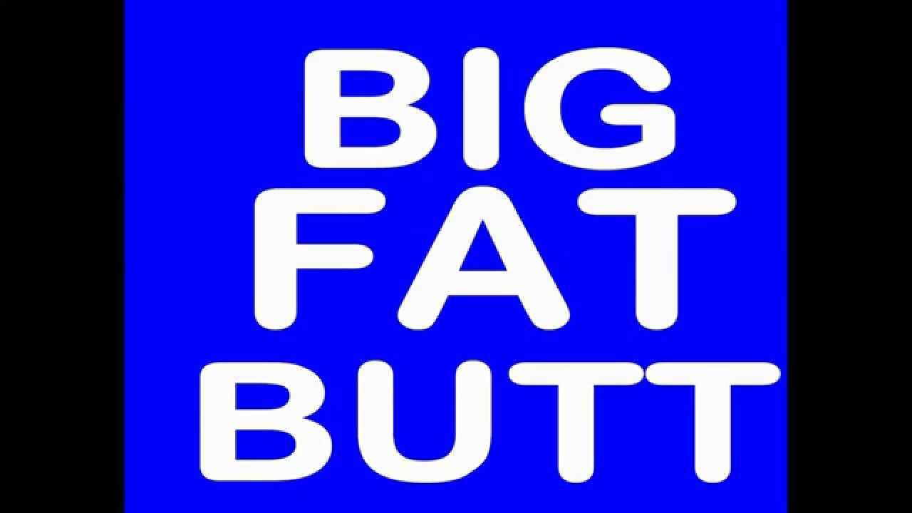 you know what to do with that big fat butt