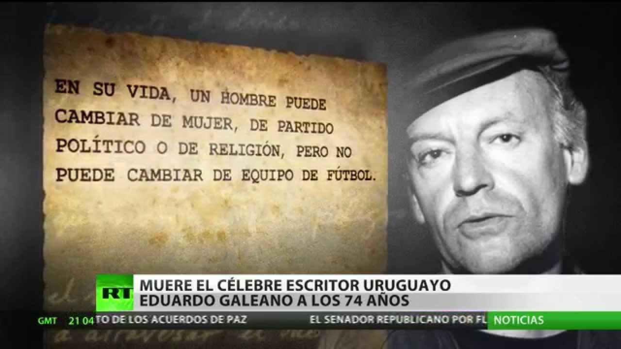 Eduardo Galeano Y Sus Frases Mas Reconocidas Sobre Politica Futbol