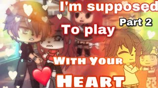 ❤️//I'm suppose to play with your heart//❤️ [PART 2] |GLMM|