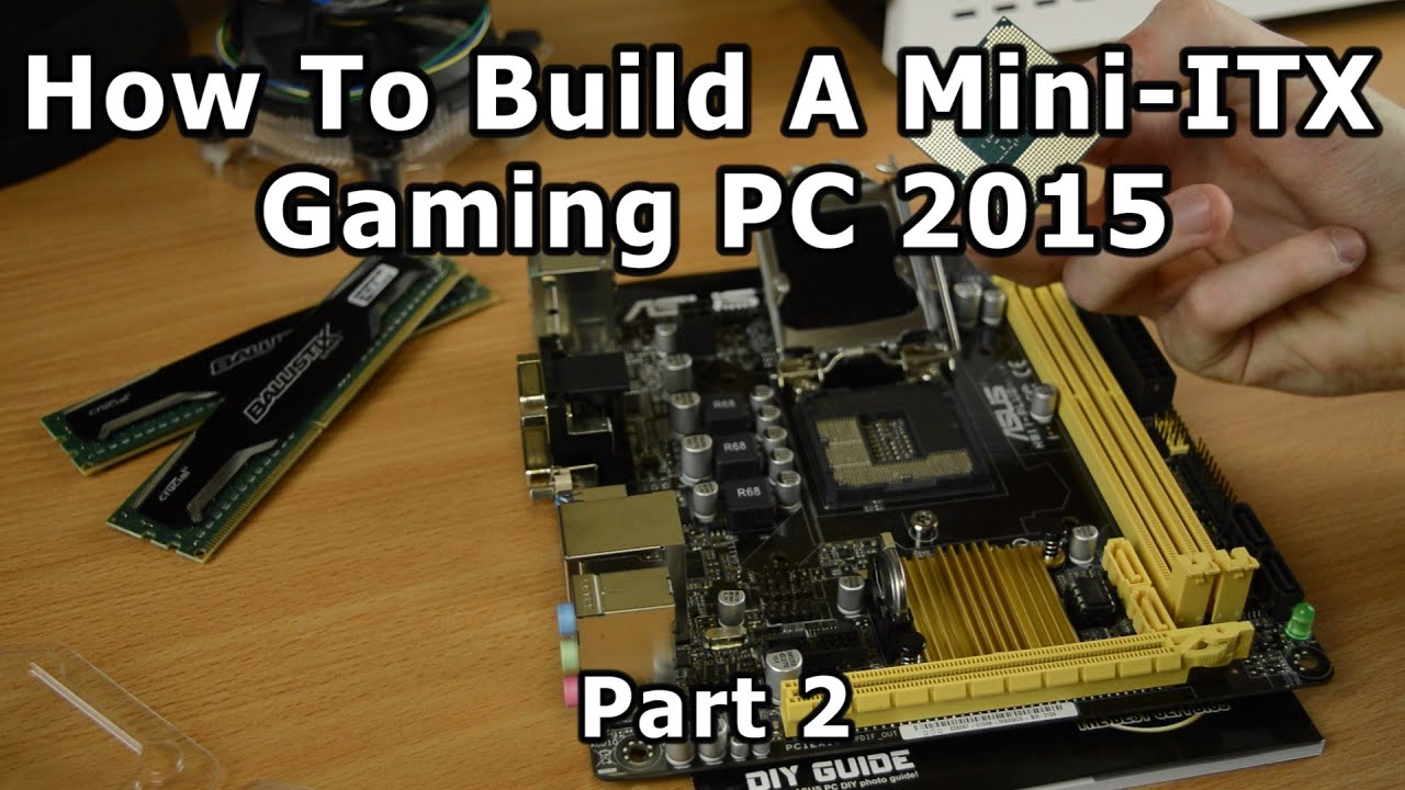 How To Build A Mini Itx Gaming Pc 2015 Part 2 Youtube
