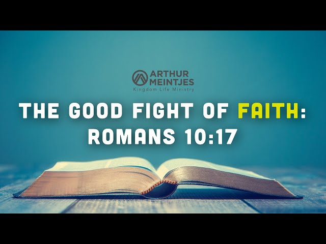 The Good Fight of Faith: Romans 10:17