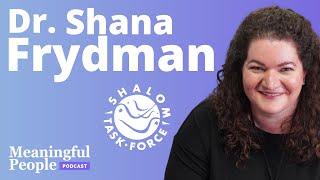 Shalom Task Force - Dr. Shana Frydman   Meaningful People #49