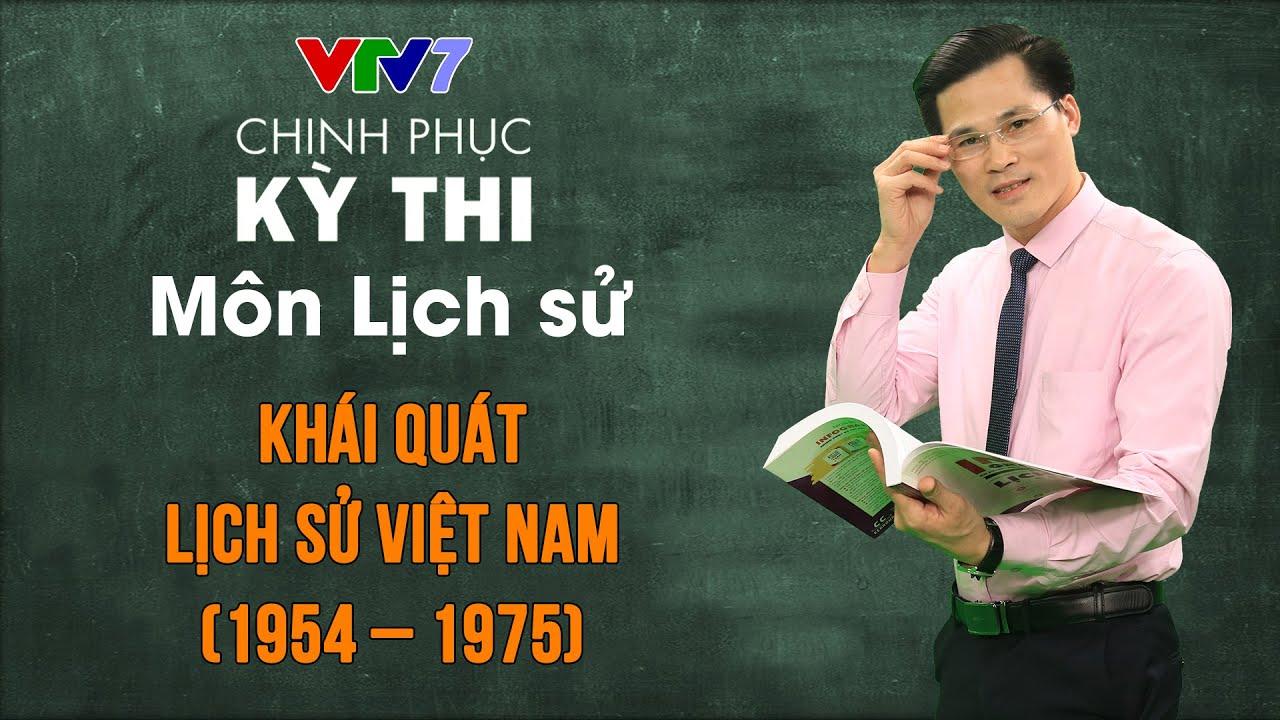 Khái quát lịch sử Việt Nam giai đoạn 1954 – 1975 | Chinh phục kỳ thi THPTQG môn Lịch sử