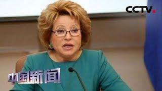 [中国新闻] 俄联邦委员会主席马特维延科:中国发展道路正确 | CCTV中文国际