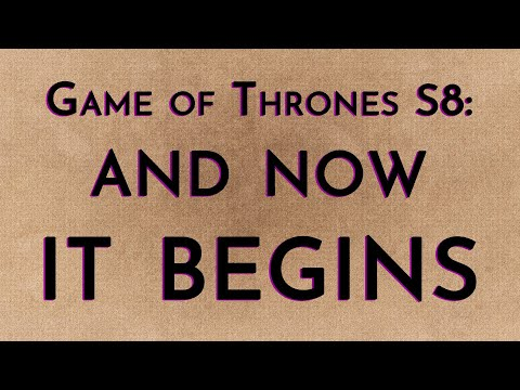 Game of Thrones: Season 8 - And Now It Begins