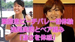 栗原恵、ビーチバレー初体験 浅尾美和とペア組み「凄さを体感」 女子バ...