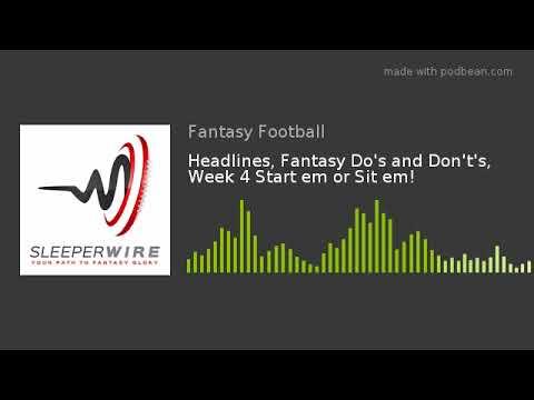 Headlines, Fantasy Do's and Don't's, Week 4 Start em or Sit em!