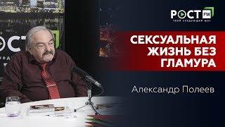НОВАЯ СЕКСУАЛЬНАЯ РЕАЛЬНОСТЬ БЕЗ ГЛАМУРА И ГЛЯНЦА/А.Полеев на РОСТ FM