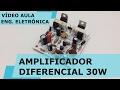 AMPLIFICADOR DE ÁUDIO DIFERENCIAL 30W | Vídeo Aula #156