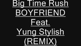 Big Time Rush - Boyfriend Feat. Yung Stylish *REMIX* (FREE DOWNLOAD) *Fan