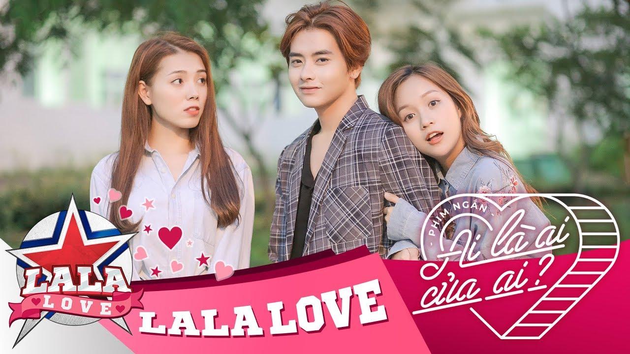 LA LA LOVE | AI LÀ AI … CỦA AI ? (Phim Ngắn Tình Cảm)