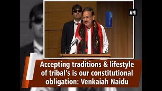 Accepting traditions & lifestyle of tribal's is our constitutional obligation: Venkaiah Naidu