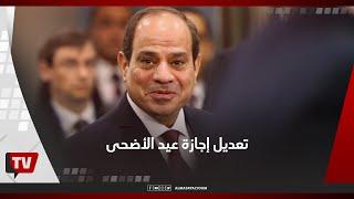 8 أيام .. تعديل إجازة عيد الأضحى بتوجيهات رئاسية