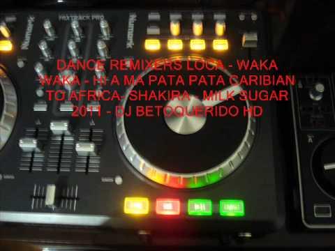 DANCE REMIXERS SHAKIRA-LOCA-WAKA WAKA-MILK SUGAR-HI A MA PATA PATA-2011 - DJ BETOQUERIDO - HD