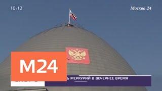 Смотреть видео Стало известно, когда можно будет наблюдать Меркурий в бинокль - Москва 24 онлайн