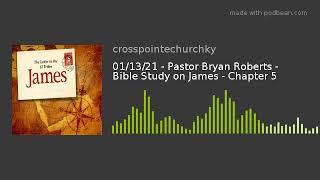01/13/21 - Pastor Bryan Roberts - Bible Study on James - Chapter 5