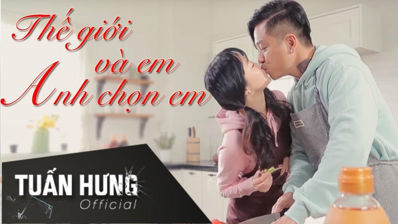 Thế Giới Và Em, Anh Chọn Em !   Tuấn Hưng   Official MV