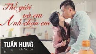 Thế Giới Và Em, Anh Chọn Em ! | Tuấn Hưng | Official MV