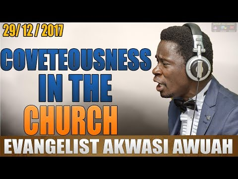 COVETOUSNESS IN THE CHURCH BY EVANGELIST AKWASI AWUAH