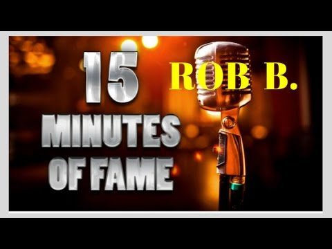 Rob B 15 Minutes of Fame