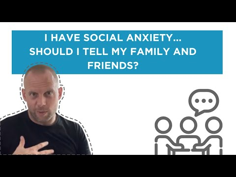 I have social anxiety... Should I tell my family and friends?