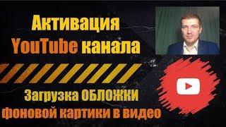 Активация Ютуб Канала ЗАГРУЗКА ОБЛОЖКИ фоновой картинки к видео