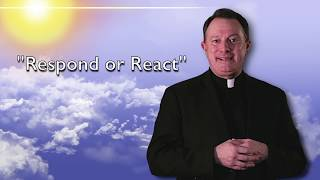 Respond or React