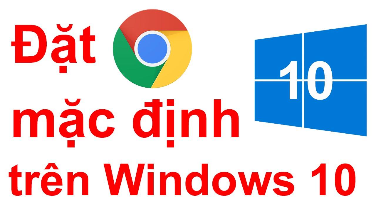 Đặt Google Chrome làm trình duyệt mặc định trên Windows 10