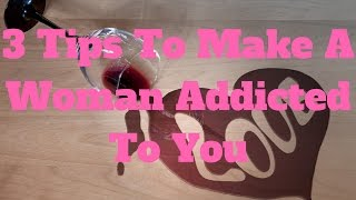 3 Tips To Make A Woman Addicted To You