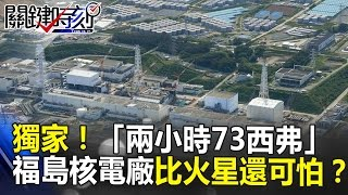 獨家!「兩小時73西弗」機器人都死掉 福島核電廠比火星還可怕!? 關鍵時刻 20170309-2 傅鶴齡 黃創夏 劉燦榮
