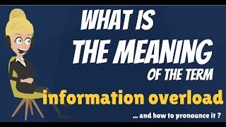 What is INFORMATION OVERLOAD What does INFORMATION OVERLOAD mean