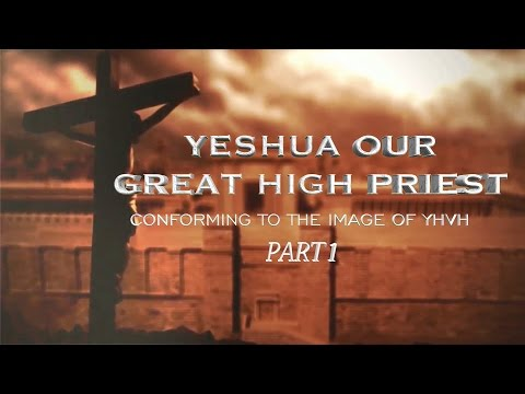 Yeshua Our Great High Priest- Conforming to the Image of YHVH- Part 1