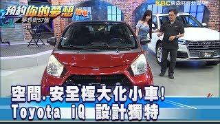 空間 安全極大化小車! Toyota iQ設計獨特  《夢想街57號 預約你的夢想 精華篇》20190717 李冠儀 程志熙 藍尼克  黃聖君 張迺庭