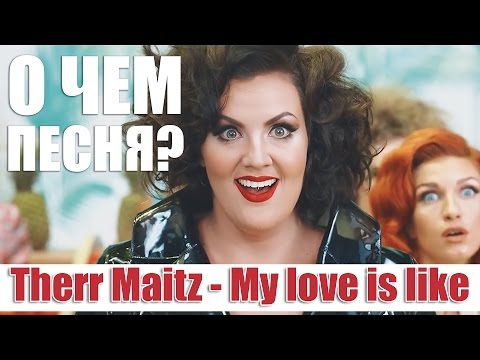 О чем поет Therr Maitz?\\My love is like