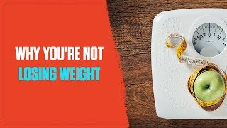 Why You're Not Losing Weight and What to Do About It (2018)