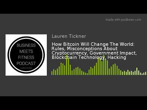 How Bitcoin Will Change The World: Rules, Misconceptions About Cryptocurrency, Government Impact, Bl