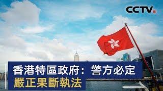 香港特区政府回应11日暴力示威活动 谴责暴力 警方必定严正果断执法 | CCTV中文国际