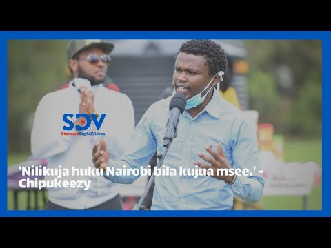 'Nilikuja huku Nairobi bila kujua msee.' Chipukeezy recounts the first time in Nairobi