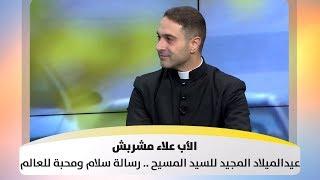 الأب علاء مشربش - عيدالميلاد المجيد للسيد المسيح .. رسالة سلام ومحبة للعالم