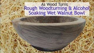 Rough Woodturning & Alcohol Soaking Wet Walnut Bowl