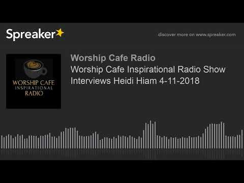 Worship Cafe Inspirational Radio Show Interviews Heidi Hiam 4-11-2018