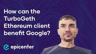 How can the TurboGeth Ethereum client benefit Google? – Alexey Akhunov on Epicenter Podcast