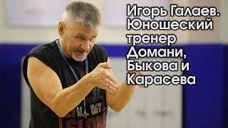 Игорь Галаев. Юношеский тренер Домани, Быкова и Карасева