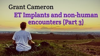 Grant Cameron ET implants and Non-Human Encounters (Part 3)