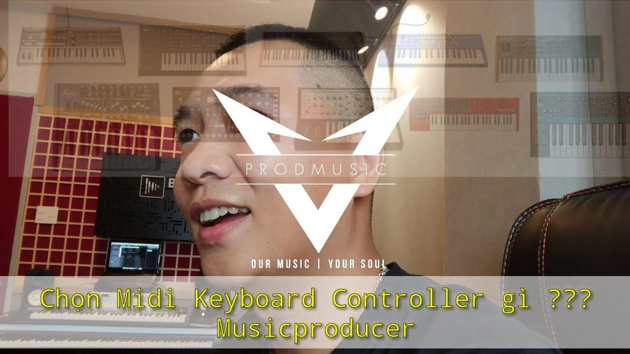 Vlog Producer #2 – Lựa chọn Midi keyboard Controller Hiệu Quả cho 1 Producer