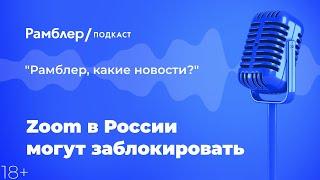 Zoom в России могут заблокировать | Рамблер подкаст @Рамблер