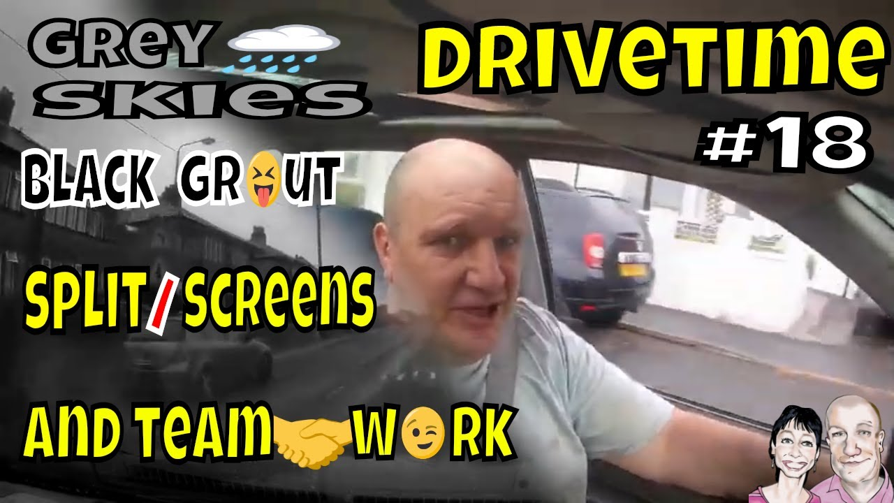 Drivetime # 18  Grey Skies, Black Grout, Split Screens & Teamwork