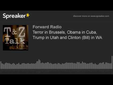 Terror in Brussels, Obama in Cuba, Trump in Utah and Clinton (Bill) in WA