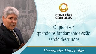 O que fazer quando os fundamentos estão sendo destruídos | Rev. Hernandes Dias Lopes