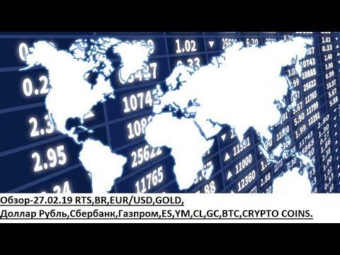Обзор-27.02.19 RTS,BR,EUR/USD,GOLD, Доллар Рубль,Сбербанк,Газпром,ES,YM,CL,GC,BTC,CRYPTO COINS